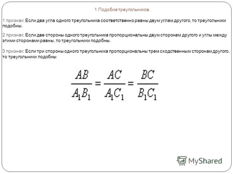 1.Подобие треугольников. 1 признак: Если два угла одного треугольника соответственно равны двум углам другого, то треугольники подобны. 2 признак: Если две стороны одного треугольника пропорциональны двум сторонам другого и углы между этими сторонами