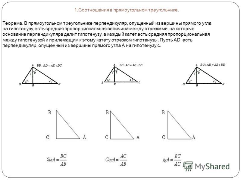 1.Соотношения в прямоугольном треугольнике. Теорема. В прямоугольном треугольнике перпендикуляр, опущенный из вершины прямого угла на гипотенузу, есть средняя пропорциональная величина между отрезками, на которые основание перпендикуляра делит гипоте