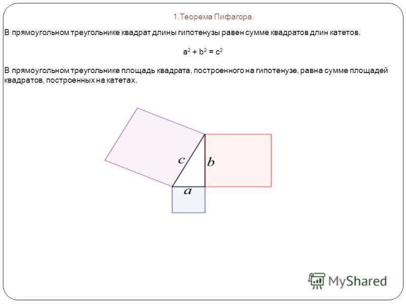 1.Теорема Пифагора. В прямоугольном треугольнике квадрат длины гипотенузы равен сумме квадратов длин катетов. а 2 + b 2 = c 2 В прямоугольном треугольнике площадь квадрата, построенного на гипотенузе, равна сумме площадей квадратов, построенных на ка