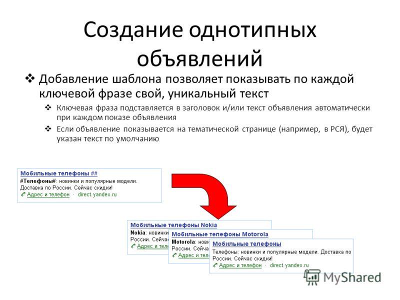 Создание однотипных объявлений Добавление шаблона позволяет показывать по каждой ключевой фразе свой, уникальный текст Ключевая фраза подставляется в заголовок и/или текст объявления автоматически при каждом показе объявления Если объявление показыва