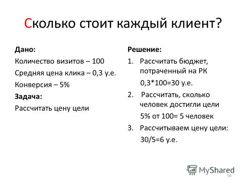 Сколько стоит каждый клиент? Дано: Количество визитов – 100 Средняя цена клика – 0,3 у.е. Конверсия – 5% Задача: Рассчитать цену цели Решение: 1.Рассчитать бюджет, потраченный на РК 0,3*100=30 у.е. 2. Рассчитать, сколько человек достигли цели 5% от 1