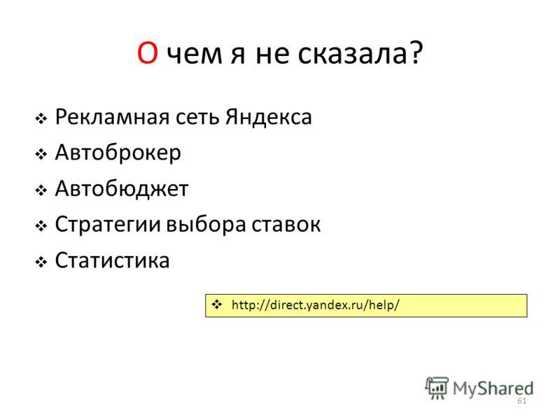 О чем я не сказала? Рекламная сеть Яндекса Автоброкер Автобюджет Стратегии выбора ставок Статистика 61 http://direct.yandex.ru/help/