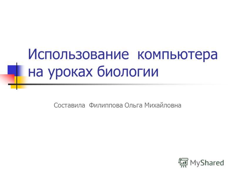 Использование компьютера на уроках биологии Составила Филиппова Ольга Михайловна