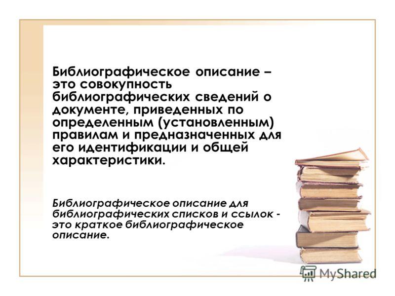 Библиографическое описание – это совокупность библиографических сведений о документе, приведенных по определенным (установленным) правилам и предназначенных для его идентификации и общей характеристики. Библиографическое описание для библиографически