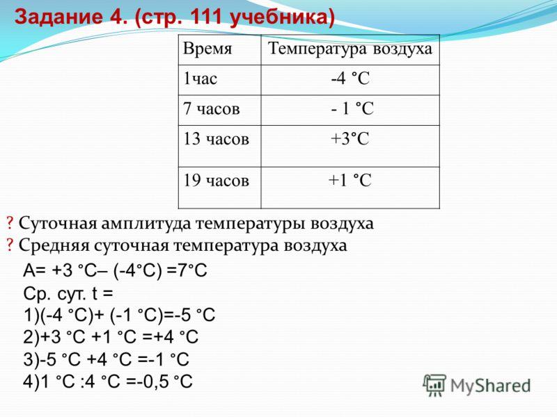 ВремяТемпература воздуха 1час -4 °С 7 часов - 1 °С 13 часов +3°С 19 часов+1 °С ? Суточная амплитуда температуры воздуха ? Средняя суточная температура воздуха Задание 4. (стр. 111 учебника) А= +3 °С– (-4°С) =7°С Ср. сут. t = 1)(-4 °С)+ (-1 °С)=-5 °С