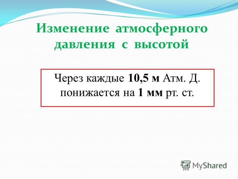 Через каждые 10,5 м Атм. Д. понижается на 1 мм рт. ст. Изменение атмосферного давления с высотой