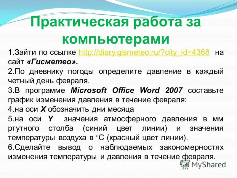 Практическая работа за компьютерами 1.Зайти по ссылке http://diary.gismeteo.ru/?city_id=4368 на сайт «Гисметео».http://diary.gismeteo.ru/?city_id=4368 2.По дневнику погоды определите давление в каждый четный день февраля. 3.В программе Microsoft Offi