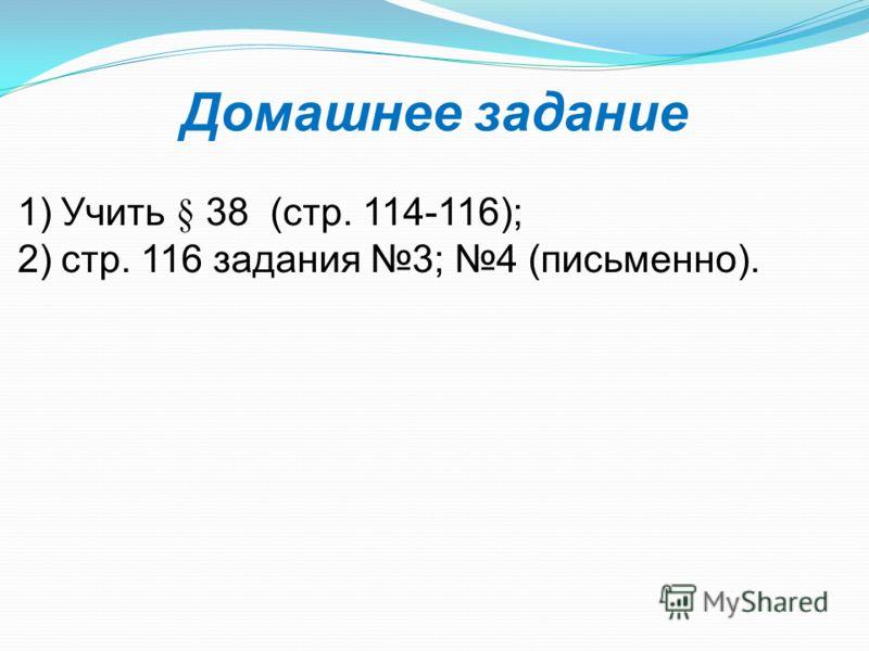 1)Учить § 38 (стр. 114-116); 2)стр. 116 задания 3; 4 (письменно). Домашнее задание