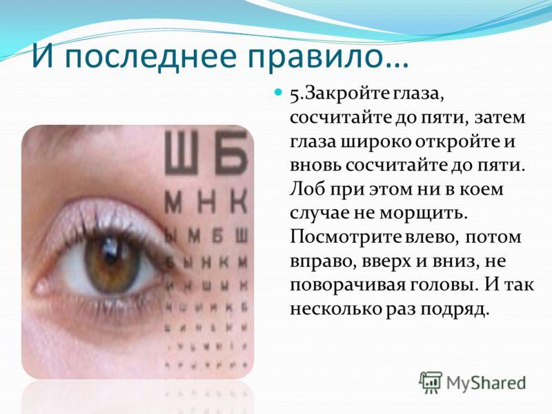 И последнее правило… 5.Закройте глаза, сосчитайте до пяти, затем глаза широко откройте и вновь сосчитайте до пяти. Лоб при этом ни в коем случае не морщить. Посмотрите влево, потом вправо, вверх и вниз, не поворачивая головы. И так несколько раз подр