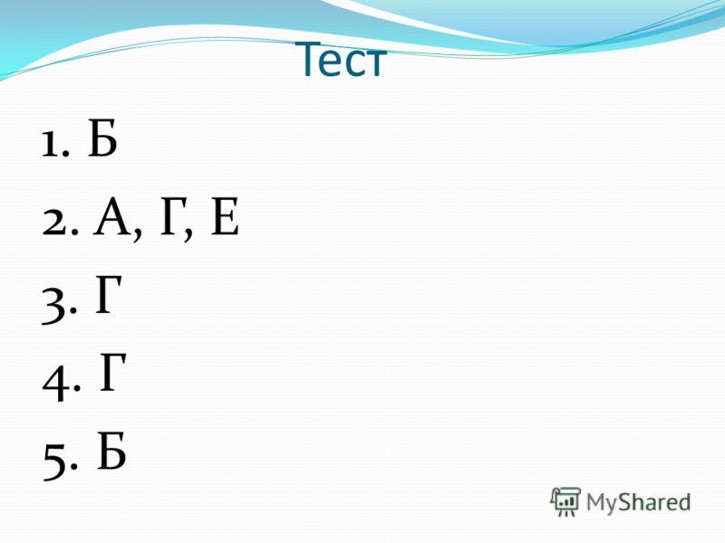 Тест 1. Б 2. А, Г, Е 3. Г 4. Г 5. Б