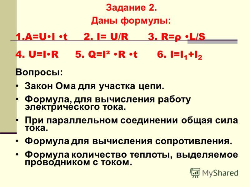 Задание 2. Даны формулы: 1.A=U I t 2. I= U/R 3. R=ρ L/S 4. U=I R 5. Q=I² R t 6. I=I 1 +I 2 Вопросы: Закон Ома для участка цепи. Формула, для вычисления работу электрического тока. При параллельном соединении общая сила тока. Формула для вычисления со