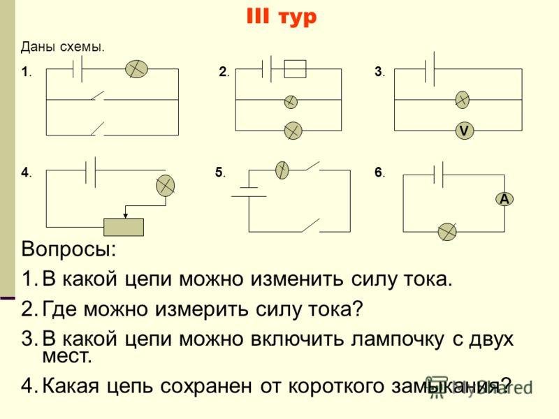 III тур Даны схемы. 1. 2. 3. 4. 5. 6. Вопросы: 1.В какой цепи можно изменить силу тока. 2.Где можно измерить силу тока? 3.В какой цепи можно включить лампочку с двух мест. 4.Какая цепь сохранен от короткого замыкания? V А