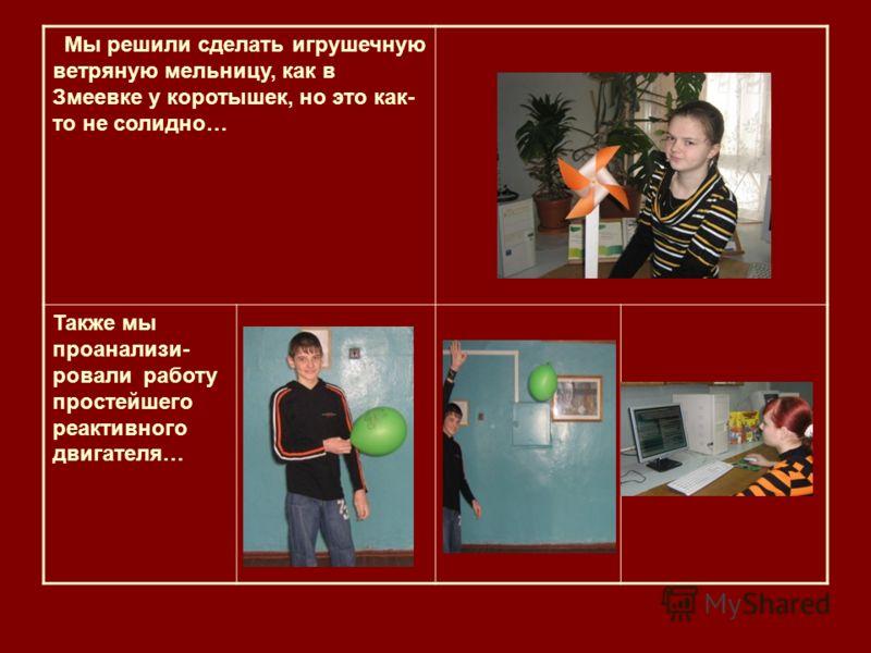 Мы решили сделать игрушечную ветряную мельницу, как в Змеевке у коротышек, но это как- то не солидно… Также мы проанализи- ровали работу простейшего реактивного двигателя…