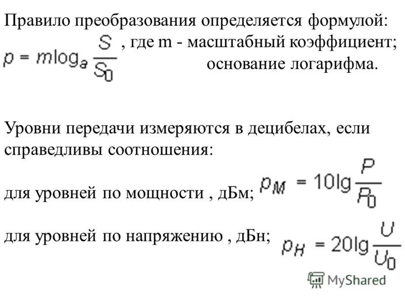 Правило преобразования определяется формулой:, где m - масштабный коэффициент; a - основание логарифма. Уровни передачи измеряются в децибелах, если справедливы соотношения: для уровней по мощности, дБм; для уровней по напряжению, дБн;