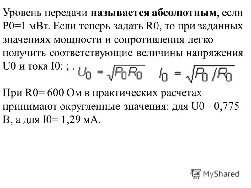 Уровень передачи называется абсолютным, если P0=1 мВт. Если теперь задать R0, то при заданных значениях мощности и сопротивления легко получить соответствующие величины напряжения U0 и тока I0: ;. При R0= 600 Ом в практических расчетах принимают окру