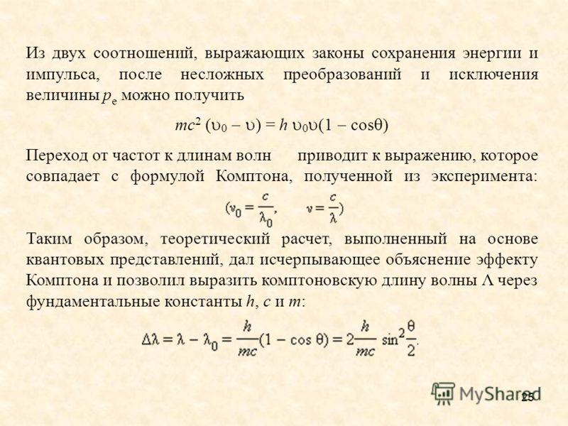 25 Из двух соотношений, выражающих законы сохранения энергии и импульса, после несложных преобразований и исключения величины p e можно получить mc 2 ( 0 ) = h 0 (1 cos ) Переход от частот к длинам волн приводит к выражению, которое совпадает с форму