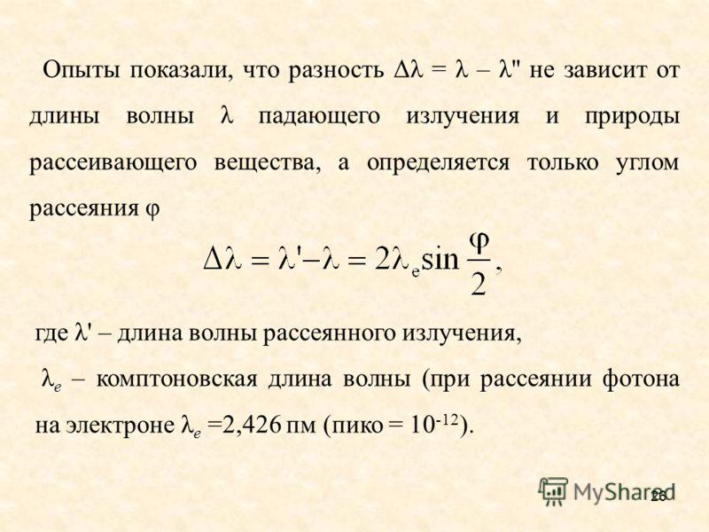 Опыты показали, что разность Δλ = λ – λ'' не зависит от длины волны λ падающего излучения и природы рассеивающего вещества, а определяется только углом рассеяния φ где λ' – длина волны рассеянного излучения, λ e – комптоновская длина волны (при рассе