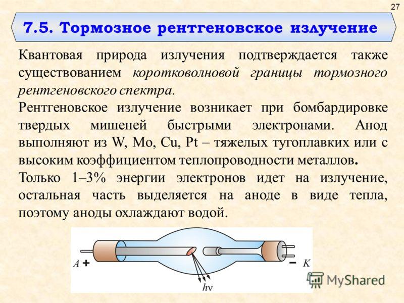7.5. Тормозное рентгеновское излучение Квантовая природа излучения подтверждается также существованием коротковолновой границы тормозного рентгеновского спектра. Рентгеновское излучение возникает при бомбардировке твердых мишеней быстрыми электронами