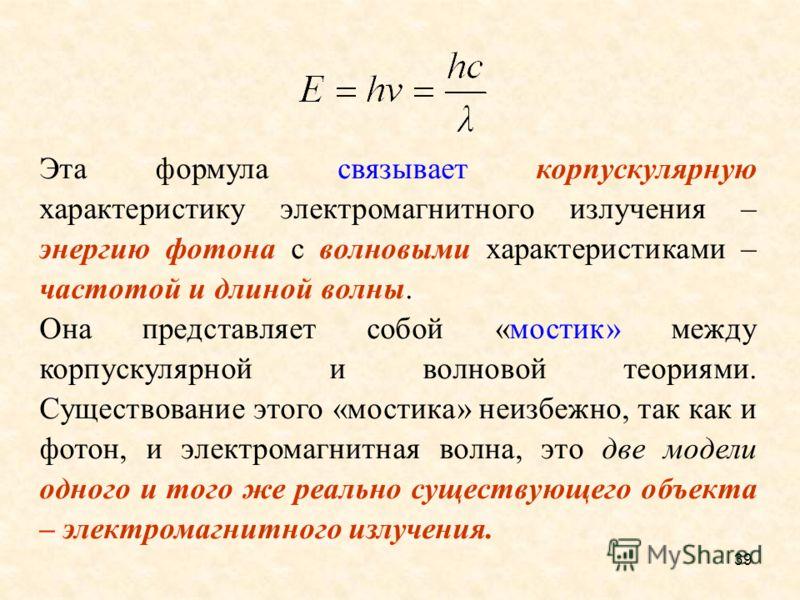 Эта формула связывает корпускулярную характеристику электромагнитного излучения – энергию фотона с волновыми характеристиками – частотой и длиной волны. Она представляет собой «мостик» между корпускулярной и волновой теориями. Существование этого «мо