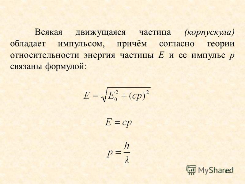 Всякая движущаяся частица (корпускула) обладает импульсом, причём согласно теории относительности энергия частицы Е и ее импульс p связаны формулой: 40