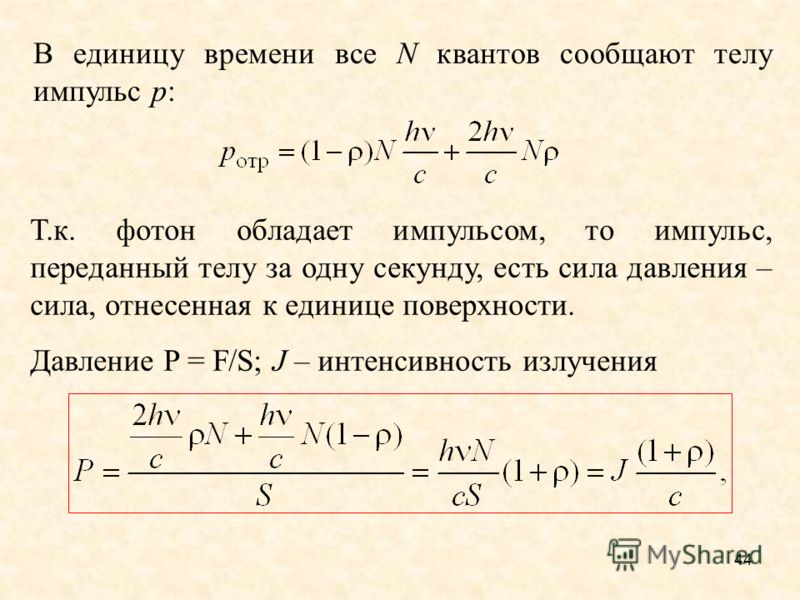 В единицу времени все N квантов сообщают телу импульс р: Т.к. фотон обладает импульсом, то импульс, переданный телу за одну секунду, есть сила давления – сила, отнесенная к единице поверхности. Давление P = F/S; J – интенсивность излучения 44