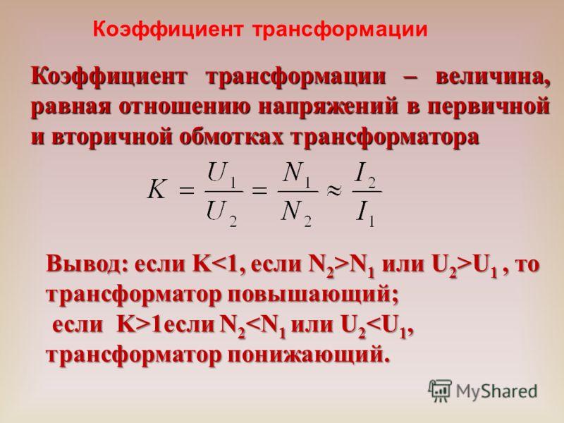 Коэффициент трансформации Вывод: если K N 1 или U 2 >U 1, то трансформатор повышающий; если K>1если N 2 1если N 2