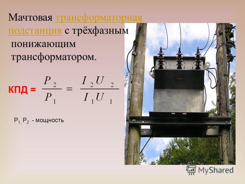 КПД = P 1, P 2 - мощность Мачтовая трансформаторнаятрансформаторная подстанцияподстанция с трёхфазным понижающим трансформатором.
