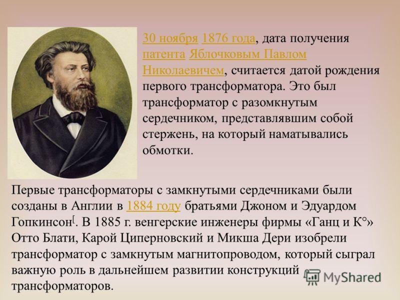 30 ноября30 ноября 1876 года, дата получения патента Яблочковым Павлом Николаевичем, считается датой рождения первого трансформатора. Это был трансформатор с разомкнутым сердечником, представлявшим собой стержень, на который наматывались обмотки.1876