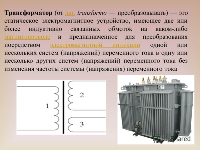 Трансформа́тор (от лат. transformo преобразовывать) это статическое электромагнитное устройство, имеющее две или более индуктивно связанных обмоток на каком-либо магнитопроводе и предназначенное для преобразования посредством электромагнитной индукци