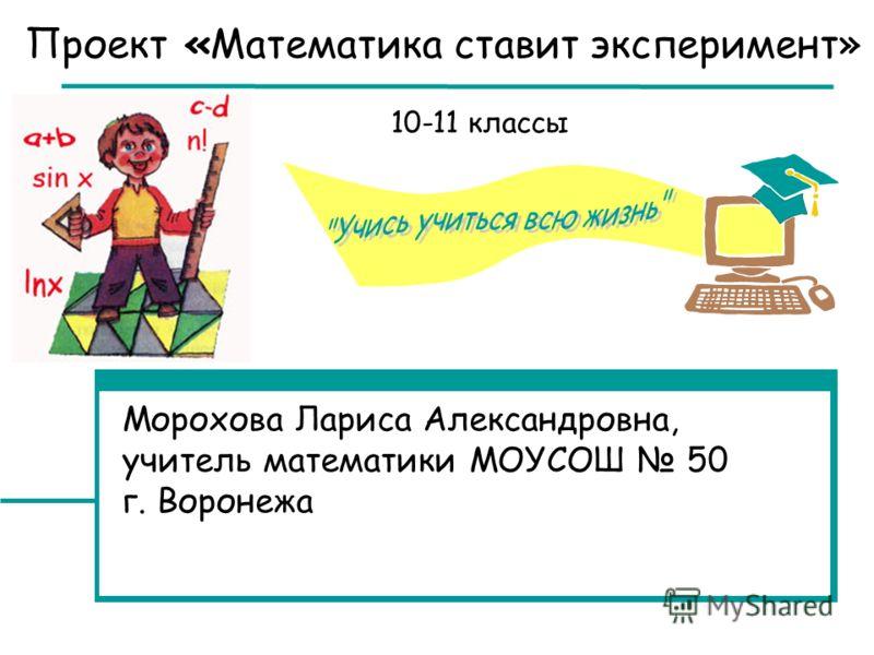 Проект «Математика ставит эксперимент» Морохова Лариса Александровна, учитель математики МОУСОШ 50 г. Воронежа 10-11 классы