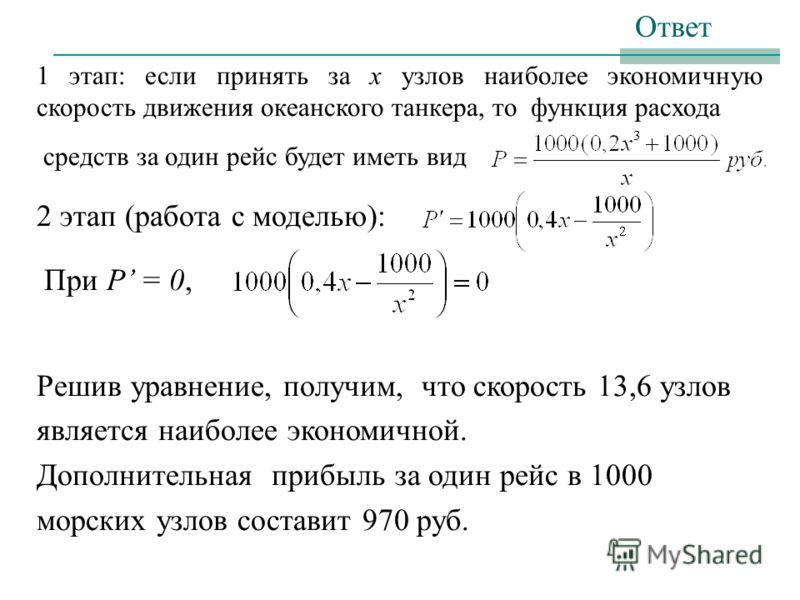 1 этап: если принять за х узлов наиболее экономичную скорость движения океанского танкера, то функция расхода средств за один рейс будет иметь вид 2 этап (работа с моделью): При Р = 0, Решив уравнение, получим, что скорость 13,6 узлов является наибол