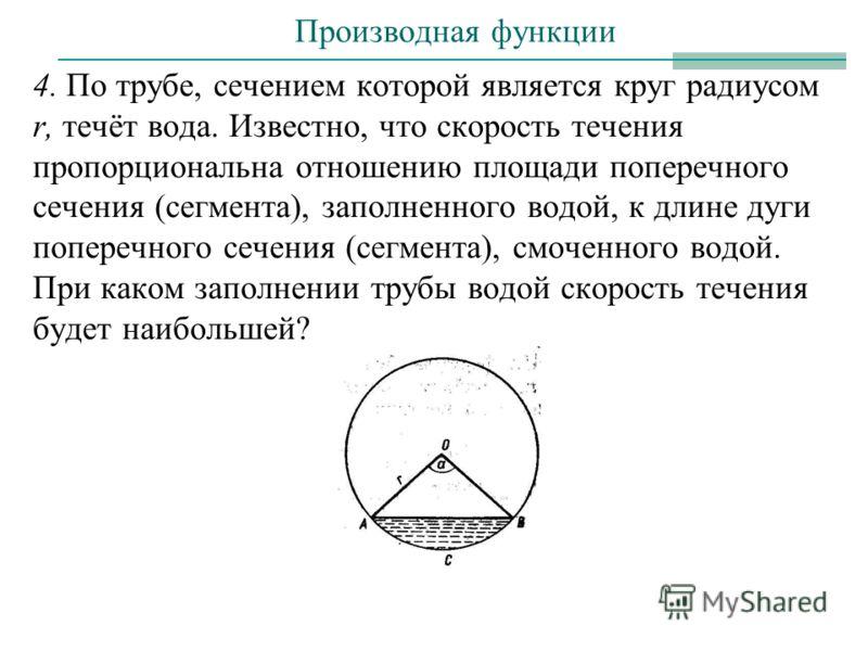 4. По трубе, сечением которой является круг радиусом r, течёт вода. Известно, что скорость течения пропорциональна отношению площади поперечного сечения (сегмента), заполненного водой, к длине дуги поперечного сечения (сегмента), смоченного водой. Пр