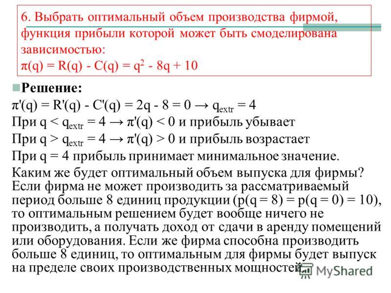 6. Выбрать оптимальный объем производства фирмой, функция прибыли которой может быть смоделирована зависимостью: π(q) = R(q) - C(q) = q 2 - 8q + 10 Решение: π'(q) = R'(q) - C'(q) = 2q - 8 = 0 q extr = 4 При q < q extr = 4 π'(q) < 0 и прибыль убывает