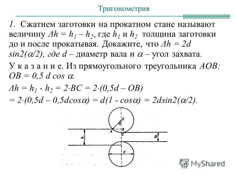 1. Сжатием заготовки на прокатном стане называют величину Δh = h 1 – h 2, где h 1 и h 2 толщина заготовки до и после прокатывая. Докажите, что Δh = 2d sin2( /2), где d – диаметр вала и – угол захвата. У к а з а н и е. Из прямоугольного треугольника А