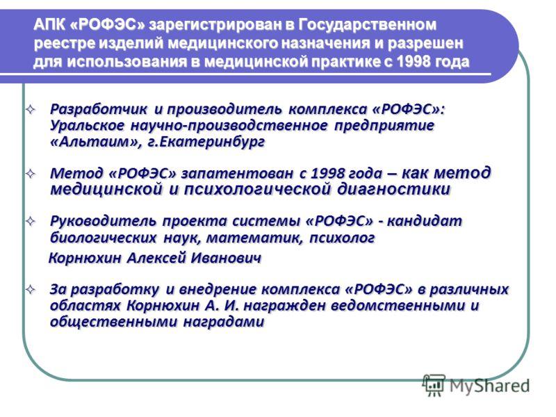 АПК «РОФЭС» зарегистрирован в Государственном реестре изделий медицинского назначения и разрешен для использования в медицинской практике с 1998 года Разработчик и производитель комплекса «РОФЭС»: Уральское научно-производственное предприятие «Альтаи