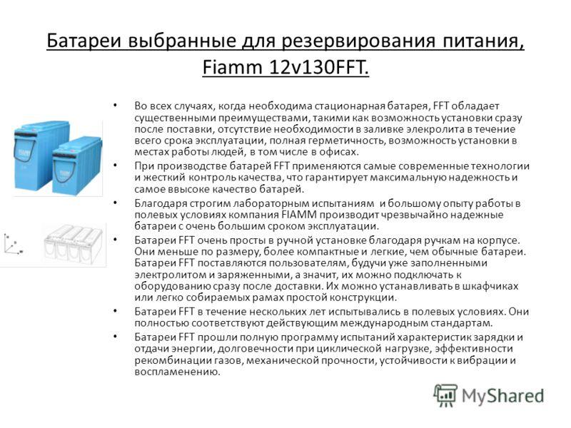 Батареи выбранные для резервирования питания, Fiamm 12v130FFT. Во всех случаях, когда необходима стационарная батарея, FFT обладает существенными преимуществами, такими как возможность установки сразу после поставки, отсутствие необходимости в заливк
