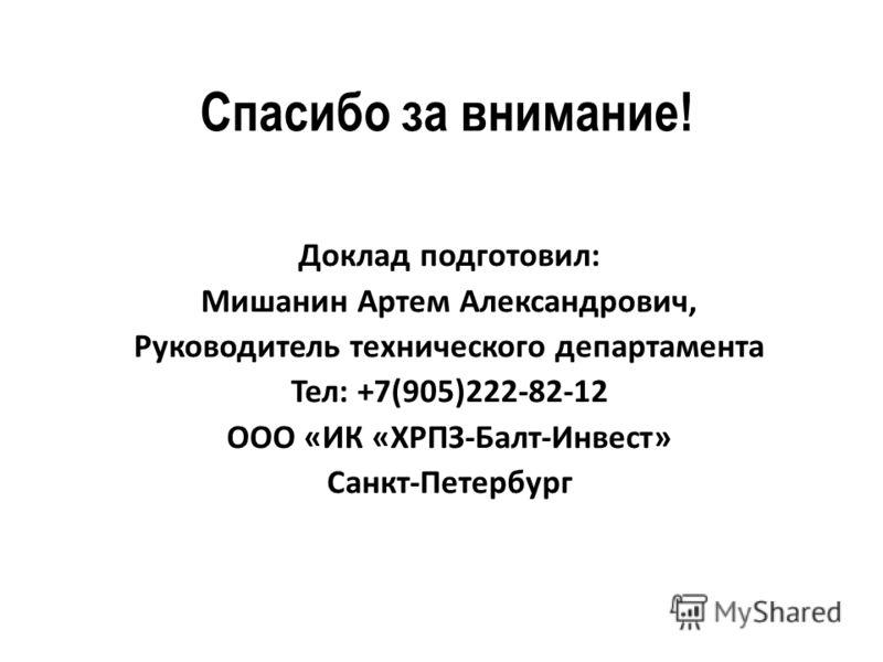 Спасибо за внимание! Доклад подготовил: Мишанин Артем Александрович, Руководитель технического департамента Тел: +7(905)222-82-12 ООО «ИК «ХРПЗ-Балт-Инвест» Санкт-Петербург