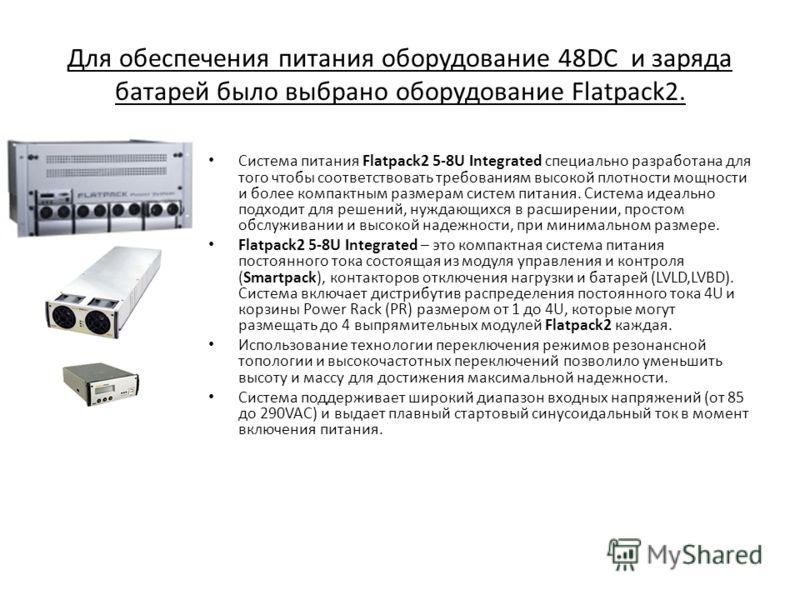 Для обеспечения питания оборудование 48DC и заряда батарей было выбрано оборудование Flatpack2. Система питания Flatpack2 5-8U Integrated специально разработана для того чтобы соответствовать требованиям высокой плотности мощности и более компактным