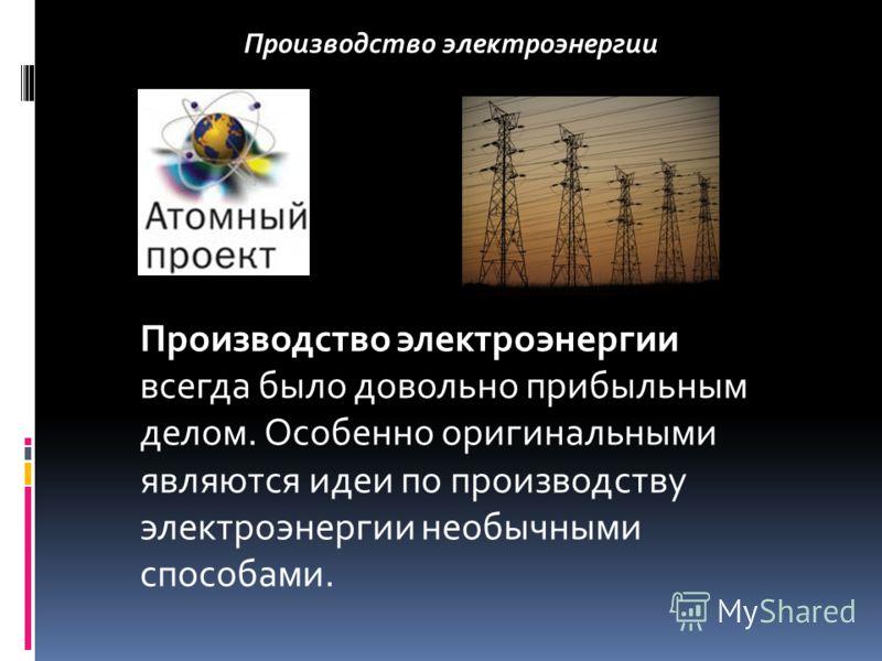 Производство электроэнергии Производство электроэнергии всегда было довольно прибыльным делом. Особенно оригинальными являются идеи по производству электроэнергии необычными способами.