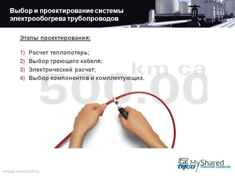п'ятниця, 22 лютого 2013 р. Выбор и проектирование системы электрообогрева трубопроводов Этапы проектирования: 1)Расчет теплопотерь; 2)Выбор греющего кабеля; 3)Электрический расчет; 4)Выбор компонентов и комплектующих.