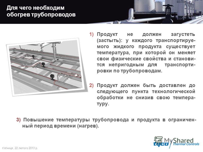 Для чего необходим обогрев трубопроводов 1)Продукт не должен загустеть (застыть): у каждого транспортируе- мого жидкого продукта существует температура, при которой он меняет свои физические свойства и станови- тся непригодным для транспорти- ровки п