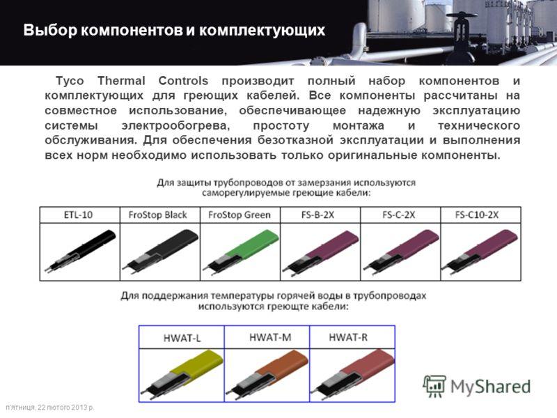 Выбор компонентов и комплектующих п'ятниця, 22 лютого 2013 р. Tyco Thermal Controls производит полный набор компонентов и комплектующих для греющих кабелей. Все компоненты рассчитаны на совместное использование, обеспечивающее надежную эксплуатацию с