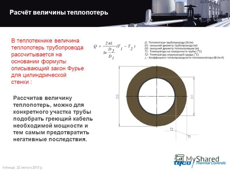 п'ятниця, 22 лютого 2013 р. Расчёт величины теплопотерь В теплотехнике величина теплопотерь трубопровода рассчитывается на основании формулы описывающий закон Фурье для цилиндрической стенки : Рассчитав величину теплопотерь, можно для конкретного уча
