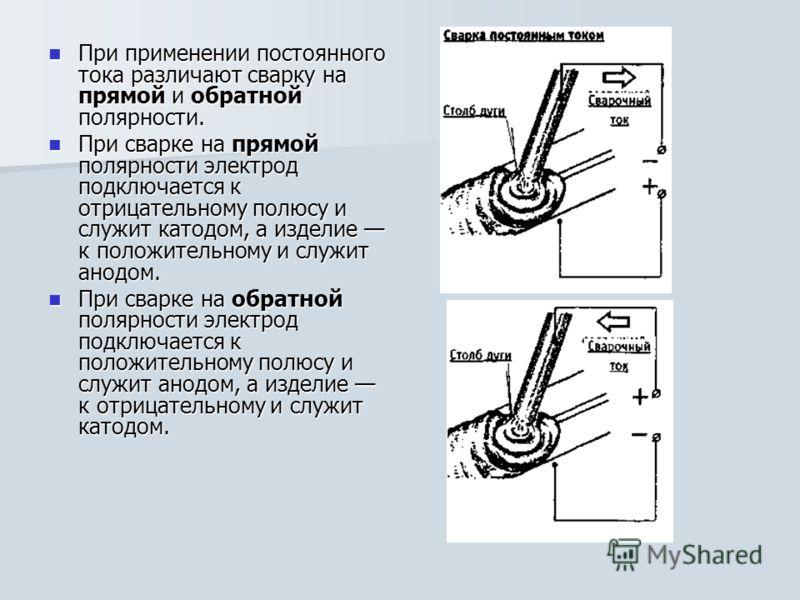 При применении постоянного тока различают сварку на прямой и обратной полярности. При применении постоянного тока различают сварку на прямой и обратной полярности. При сварке на прямой полярности электрод подключается к отрицательному полюсу и служит