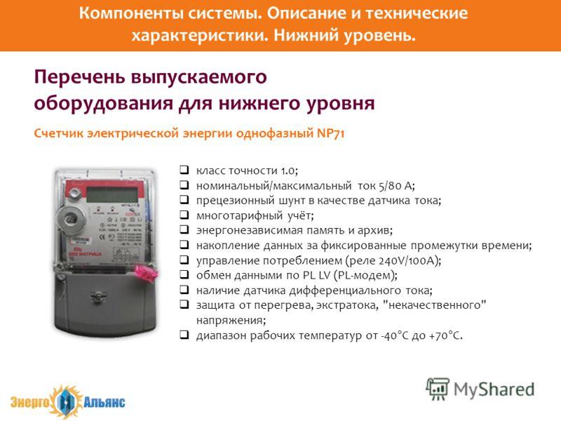Перечень выпускаемого оборудования для нижнего уровня класс точности 1.0; номинальный/максимальный ток 5/80 А; прецезионный шунт в качестве датчика тока; многотарифный учёт; энергонезависимая память и архив; накопление данных за фиксированные промежу