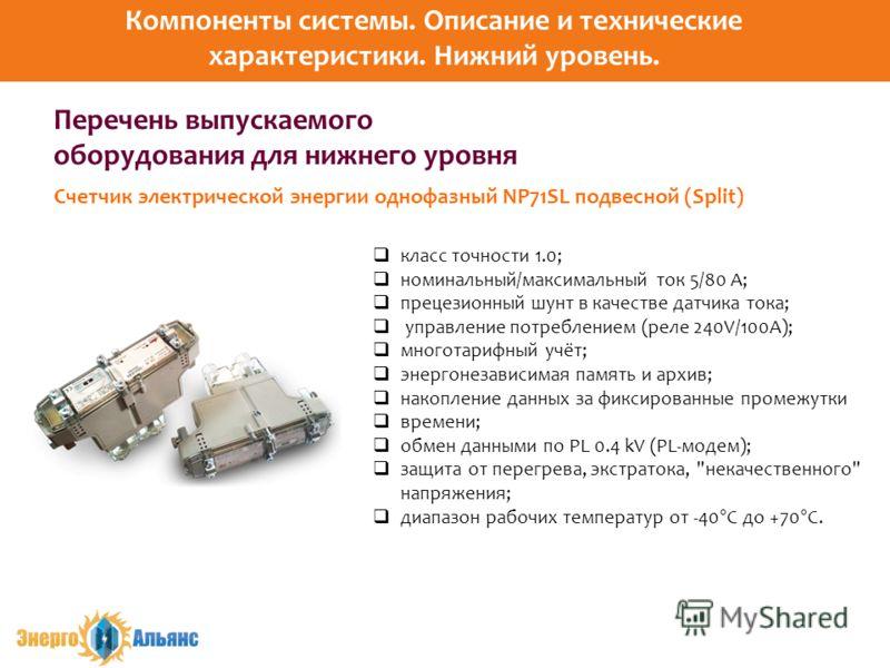 Перечень выпускаемого оборудования для нижнего уровня класс точности 1.0; номинальный/максимальный ток 5/80 А; прецезионный шунт в качестве датчика тока; управление потреблением (реле 240V/100A); многотарифный учёт; энергонезависимая память и архив;