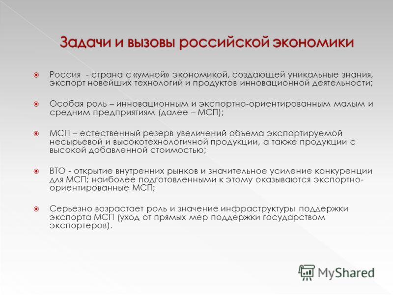 Россия - страна с «умной» экономикой, создающей уникальные знания, экспорт новейших технологий и продуктов инновационной деятельности; Особая роль – инновационным и экспортно-ориентированным малым и средним предприятиям (далее – МСП); МСП – естествен