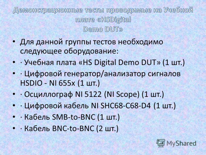 Для данной группы тестов необходимо следующее оборудование: · Учебная плата «HS Digital Demo DUT» (1 шт.) · Цифровой генератор/анализатор сигналов HSDIO - NI 655x (1 шт.) · Осциллограф NI 5122 (NI Scope) (1 шт.) · Цифровой кабель NI SHC68-C68-D4 (1 ш