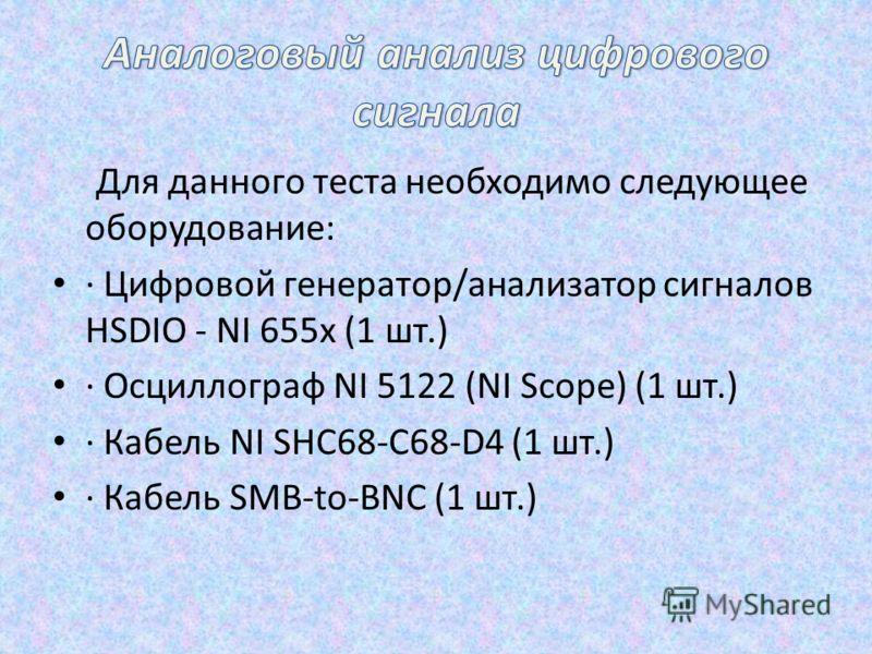 Для данного теста необходимо следующее оборудование: · Цифровой генератор/анализатор сигналов HSDIO - NI 655x (1 шт.) · Осциллограф NI 5122 (NI Scope) (1 шт.) · Кабель NI SHC68-C68-D4 (1 шт.) · Кабель SMB-to-BNC (1 шт.)