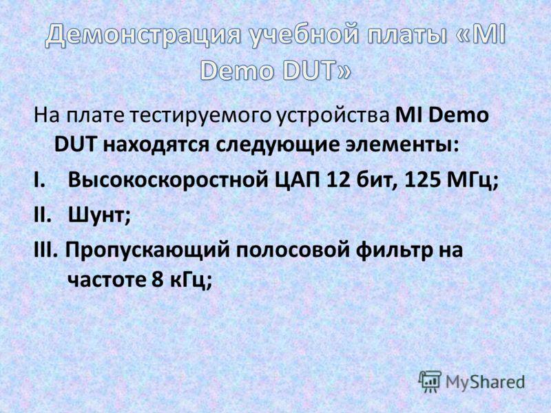 На плате тестируемого устройства MI Demo DUT находятся следующие элементы: I.Высокоскоростной ЦАП 12 бит, 125 МГц; II.Шунт; III. Пропускающий полосовой фильтр на частоте 8 кГц;